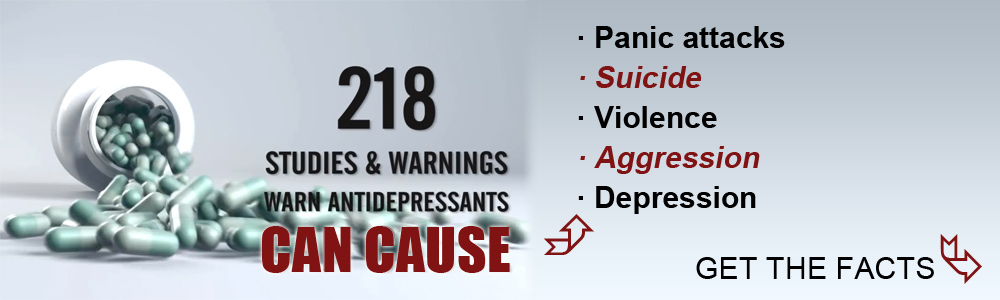 Anti-depressants and cause panic attacks, suicide, violence, aggression, depression. Get the facts.