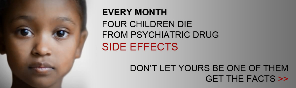 Every month four children die from psychiatric drug side effects - don't let yours be one of them, get the facts