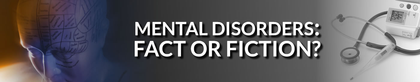Mental Disorders: Fact or Fiction?